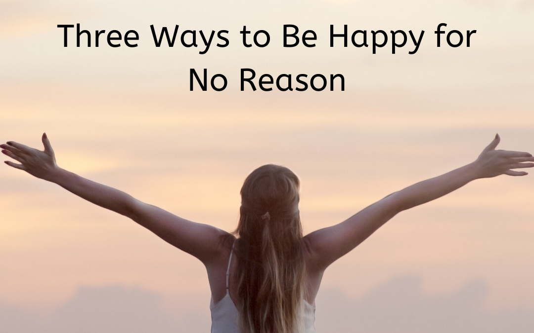 Three Ways to Be Happy for No Reason