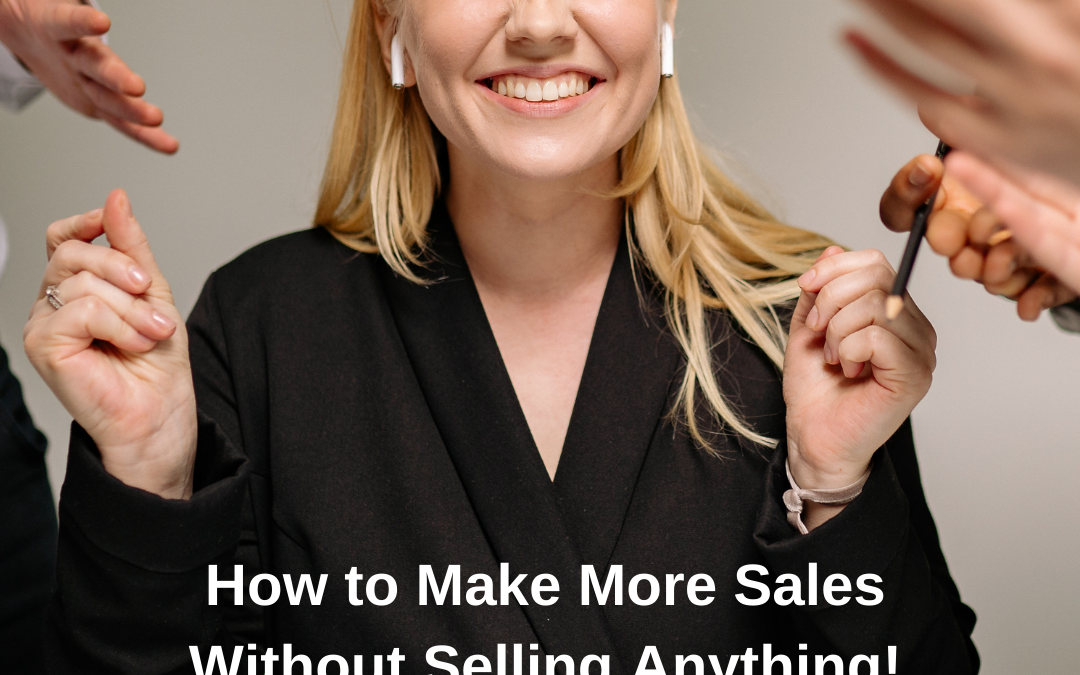 How to Make More Sales Without Selling Anything!